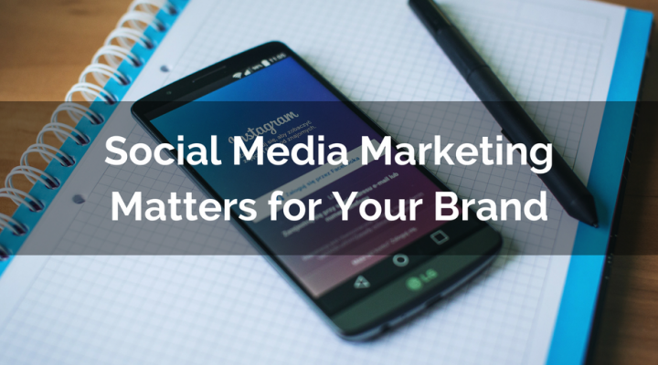 Social Media Marketing Matters for Your Brand